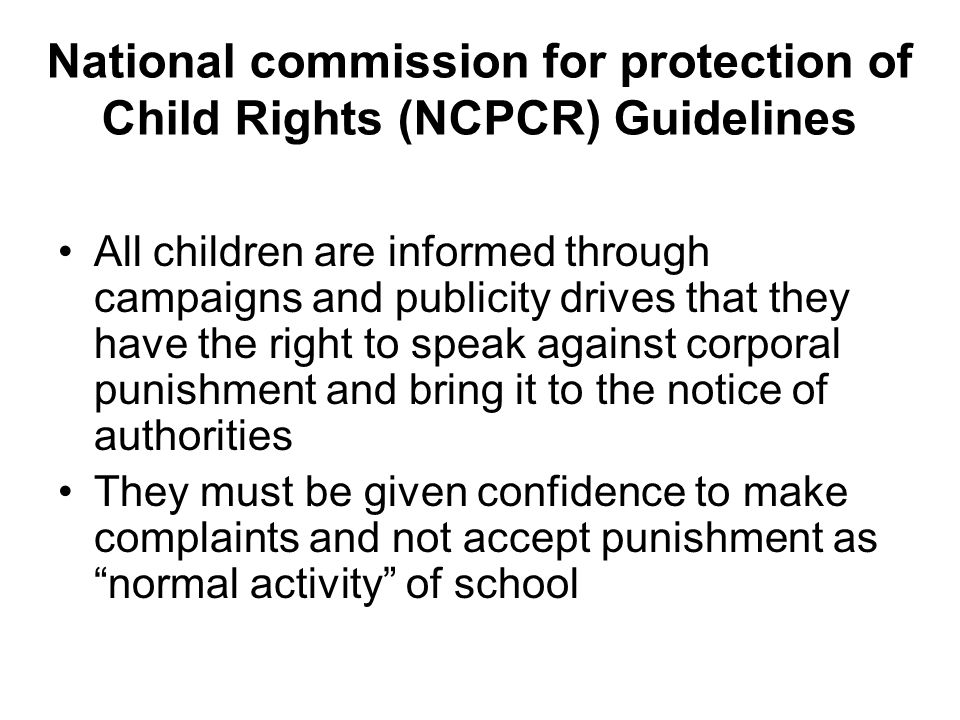 National commission for protection of Child Rights (NCPCR) Guidelines All children are informed through campaigns and publicity drives that they have the right to speak against corporal punishment and bring it to the notice of authorities They must be given confidence to make complaints and not accept punishment as normal activity of school