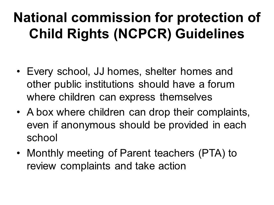 National commission for protection of Child Rights (NCPCR) Guidelines Every school, JJ homes, shelter homes and other public institutions should have a forum where children can express themselves A box where children can drop their complaints, even if anonymous should be provided in each school Monthly meeting of Parent teachers (PTA) to review complaints and take action