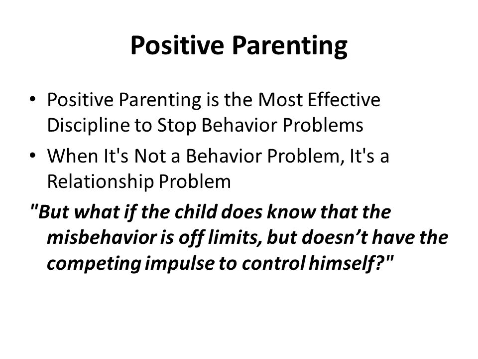 Positive Parenting Positive Parenting is the Most Effective Discipline to Stop Behavior Problems When It s Not a Behavior Problem, It s a Relationship Problem But what if the child does know that the misbehavior is off limits, but doesn't have the competing impulse to control himself