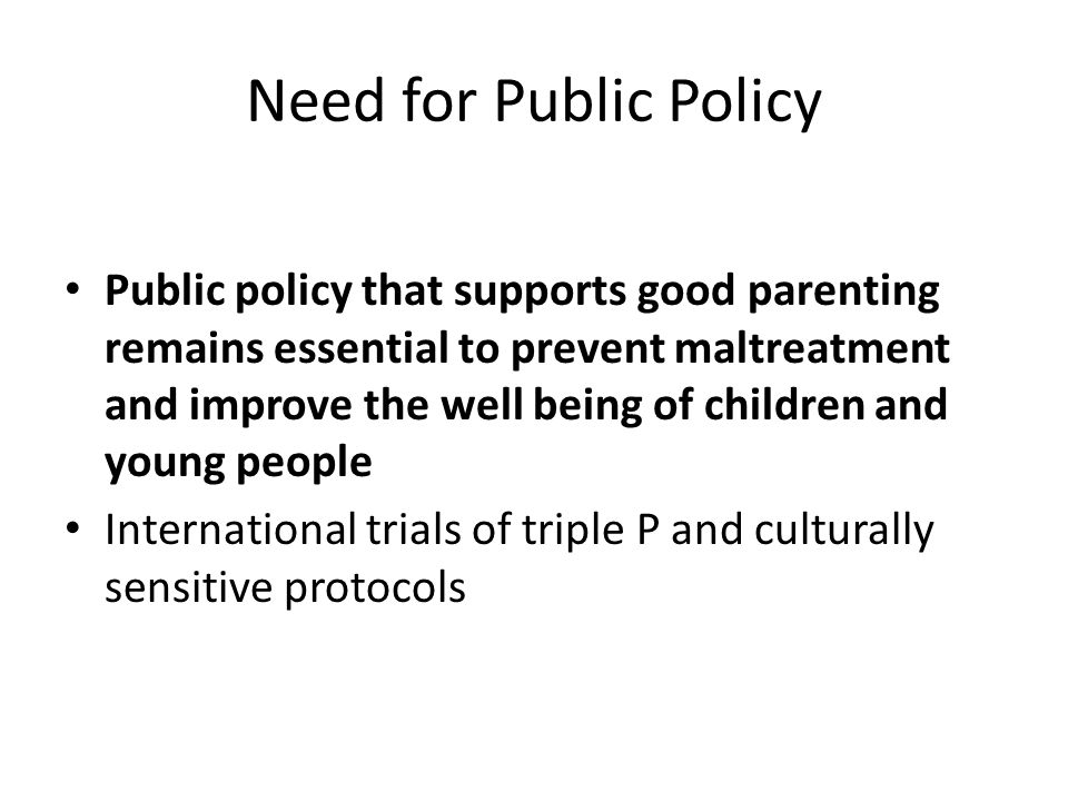 Need for Public Policy Public policy that supports good parenting remains essential to prevent maltreatment and improve the well being of children and young people International trials of triple P and culturally sensitive protocols