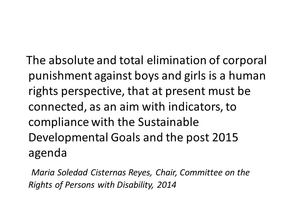 The absolute and total elimination of corporal punishment against boys and girls is a human rights perspective, that at present must be connected, as an aim with indicators, to compliance with the Sustainable Developmental Goals and the post 2015 agenda Maria Soledad Cisternas Reyes, Chair, Committee on the Rights of Persons with Disability, 2014