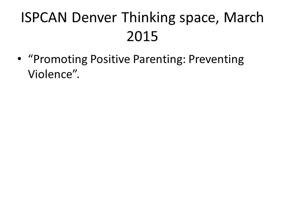ISPCAN Denver Thinking space, March 2015 Promoting Positive Parenting: Preventing Violence .