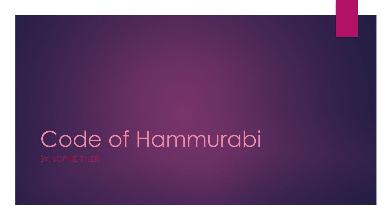Code of Hammurabi BY: SOPHIE TYLER