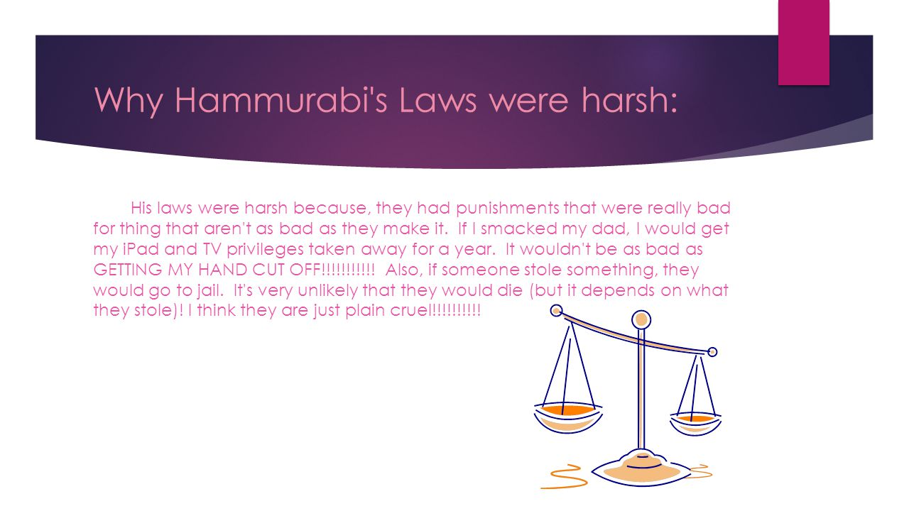 Why Hammurabi s Laws were harsh: His laws were harsh because, they had punishments that were really bad for thing that aren t as bad as they make it.