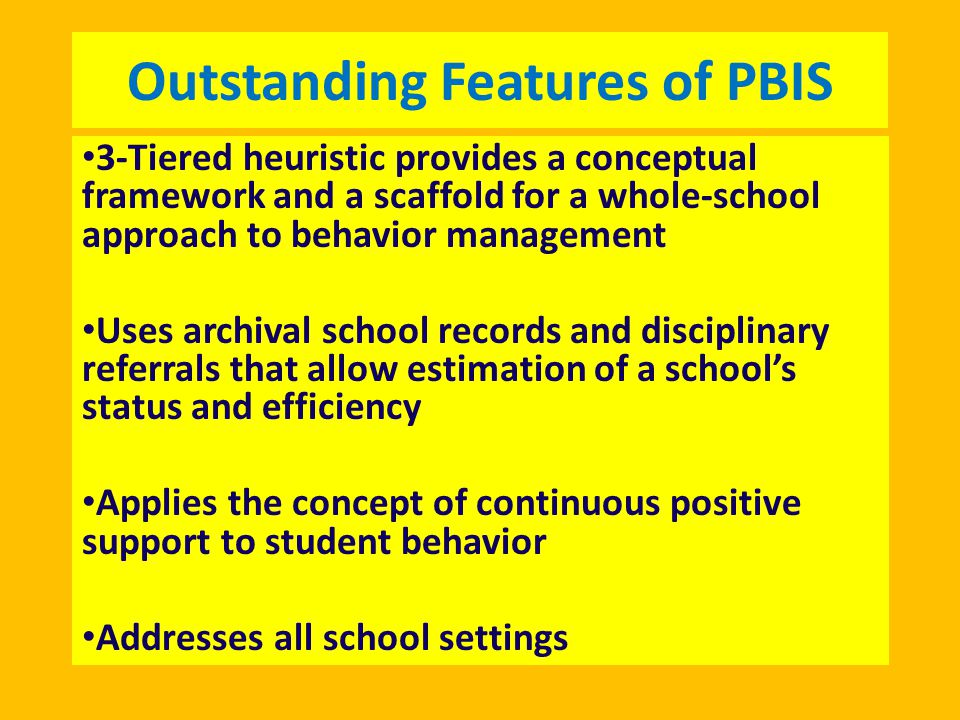 Outstanding Features of PBIS 3-Tiered heuristic provides a conceptual framework and a scaffold for a whole-school approach to behavior management Uses archival school records and disciplinary referrals that allow estimation of a school's status and efficiency Applies the concept of continuous positive support to student behavior Addresses all school settings