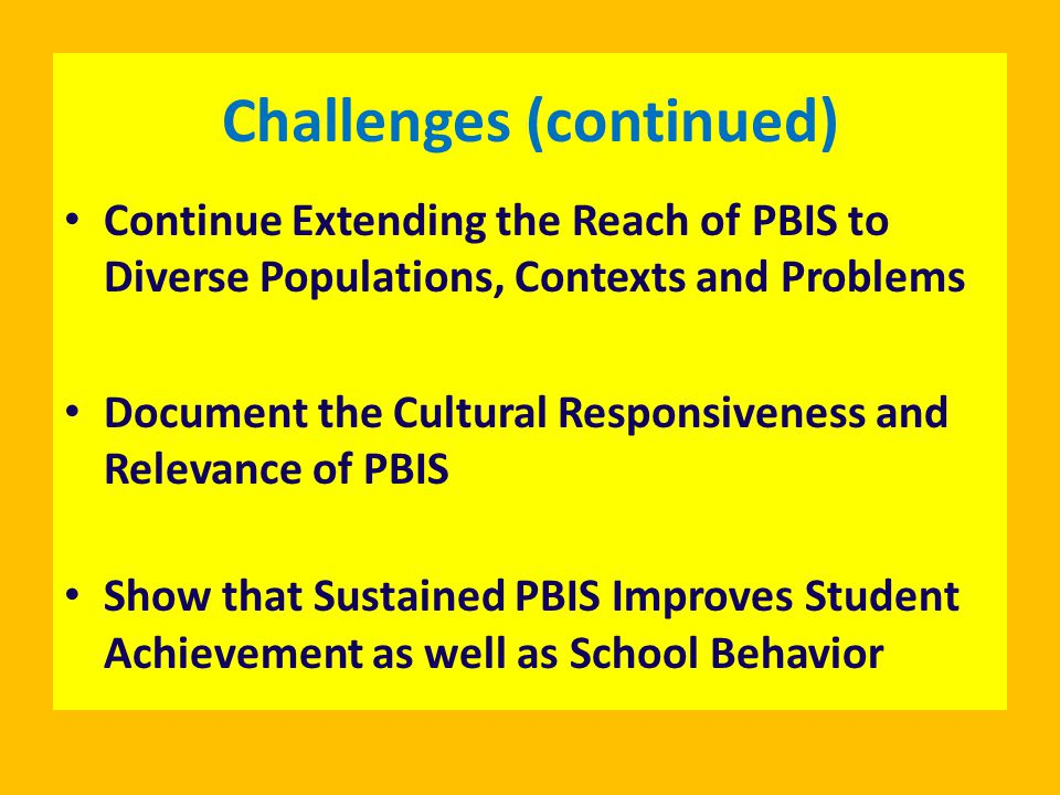 Challenges (continued) Continue Extending the Reach of PBIS to Diverse Populations, Contexts and Problems Document the Cultural Responsiveness and Relevance of PBIS Show that Sustained PBIS Improves Student Achievement as well as School Behavior
