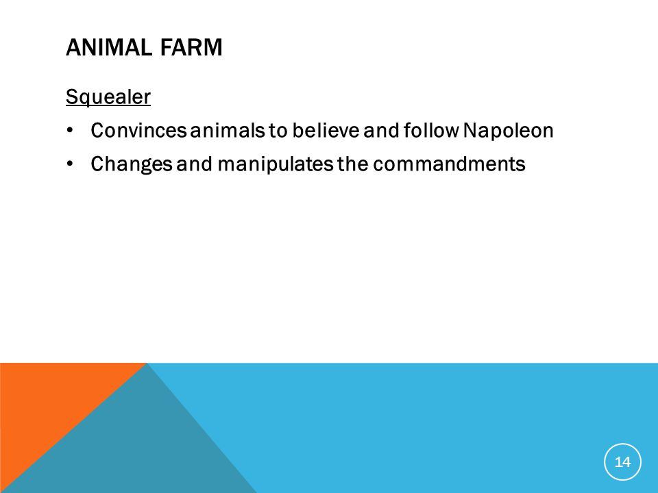 ANIMAL FARM Squealer Convinces animals to believe and follow Napoleon Changes and manipulates the commandments 14