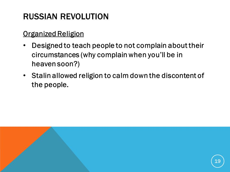 RUSSIAN REVOLUTION Organized Religion Designed to teach people to not complain about their circumstances (why complain when you'll be in heaven soon ) Stalin allowed religion to calm down the discontent of the people.