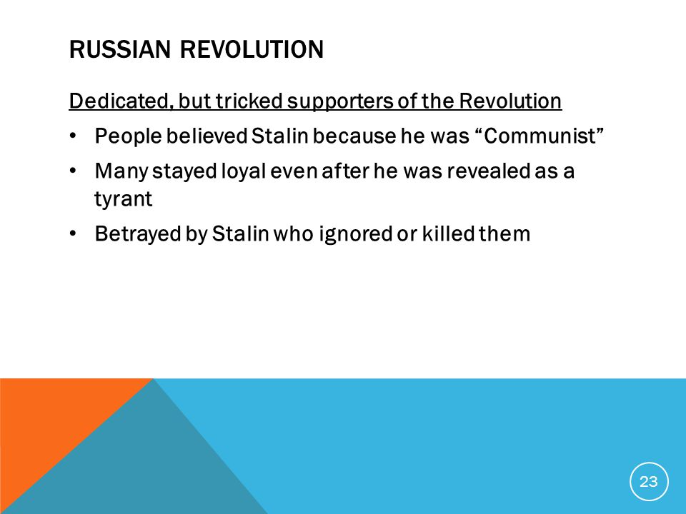 RUSSIAN REVOLUTION Dedicated, but tricked supporters of the Revolution People believed Stalin because he was Communist Many stayed loyal even after he was revealed as a tyrant Betrayed by Stalin who ignored or killed them 23