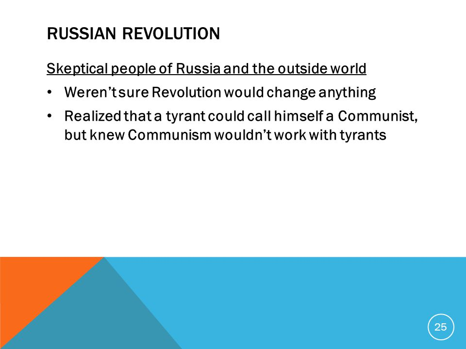RUSSIAN REVOLUTION Skeptical people of Russia and the outside world Weren't sure Revolution would change anything Realized that a tyrant could call himself a Communist, but knew Communism wouldn't work with tyrants 25