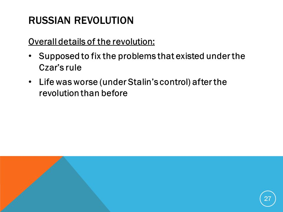 RUSSIAN REVOLUTION Overall details of the revolution: Supposed to fix the problems that existed under the Czar's rule Life was worse (under Stalin's c