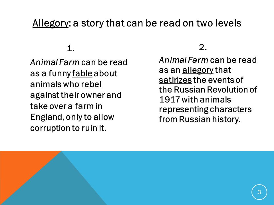3 1. Animal Farm can be read as a funny fable about animals who rebel against their owner and take over a farm in England, only to allow corruption to