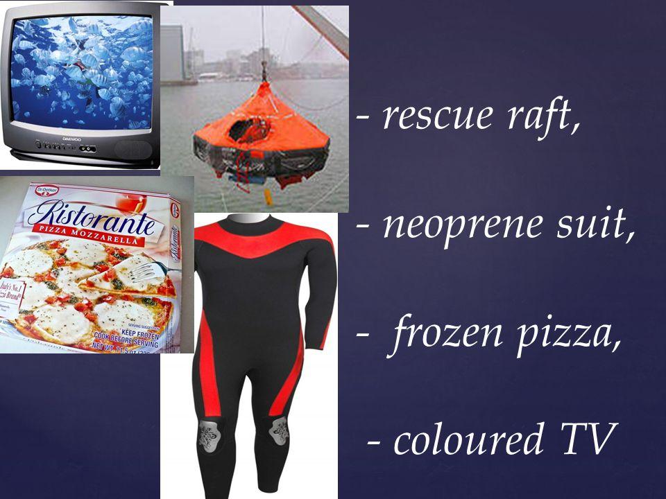 - rescue raft, - neoprene suit, - frozen pizza, - coloured TV