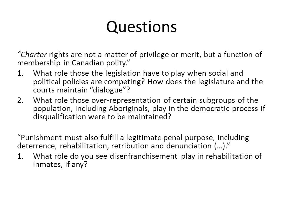Questions Charter rights are not a matter of privilege or merit, but a function of membership in Canadian polity. 1.What role those the legislation have to play when social and political policies are competing.