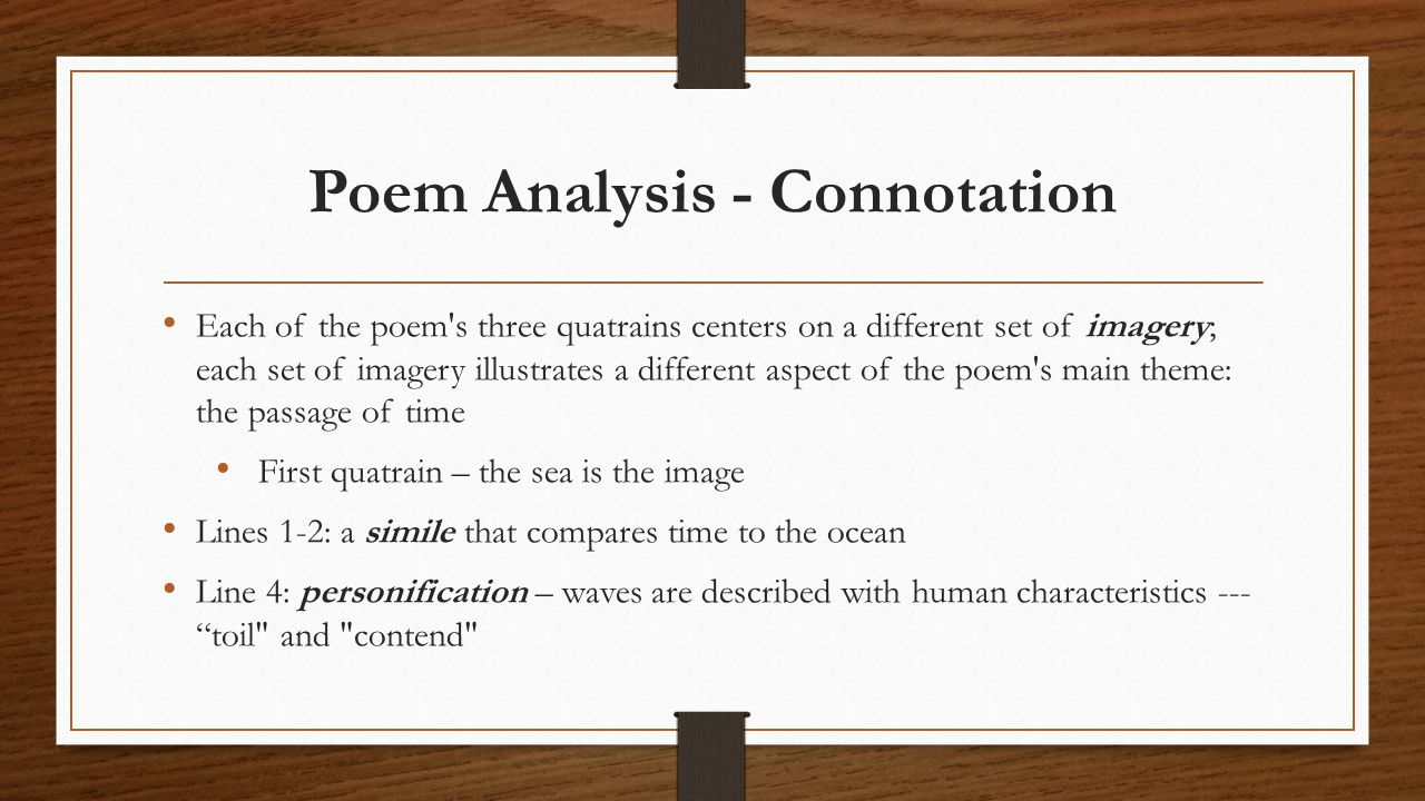 Poem Analysis - Connotation Each of the poem s three quatrains centers on a different set of imagery; each set of imagery illustrates a different aspect of the poem s main theme: the passage of time First quatrain – the sea is the image Lines 1-2: a simile that compares time to the ocean Line 4: personification – waves are described with human characteristics --- toil and contend