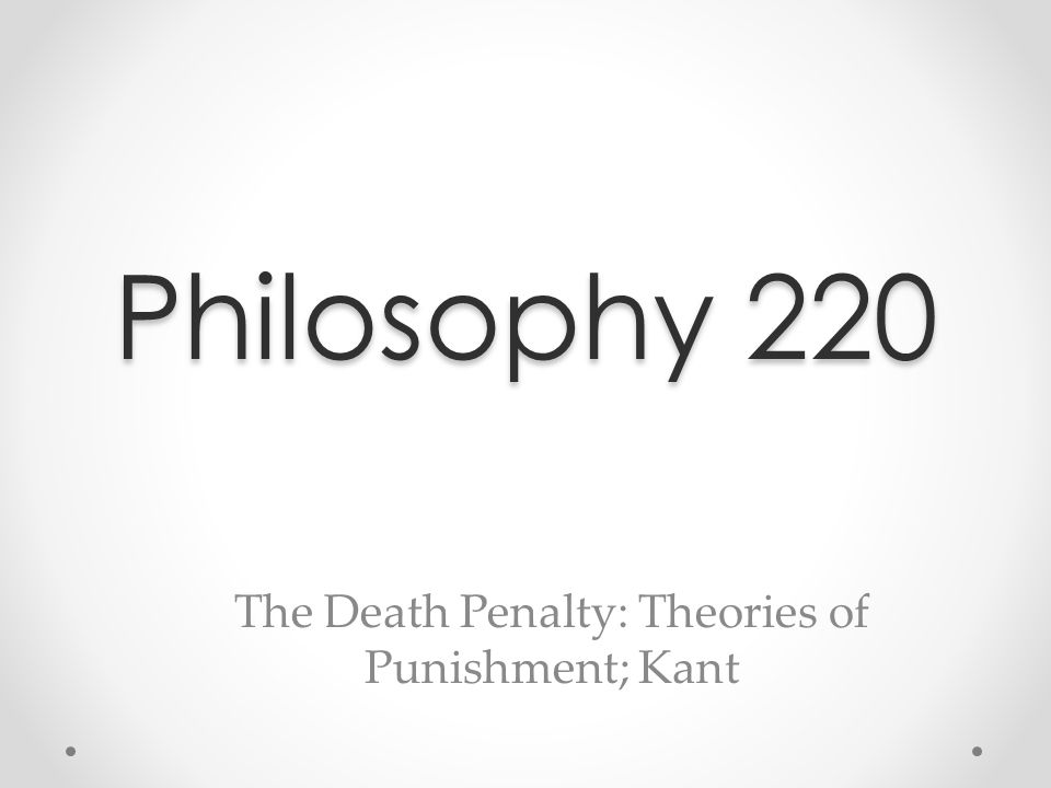 Philosophy 220 The Death Penalty: Theories of Punishment; Kant