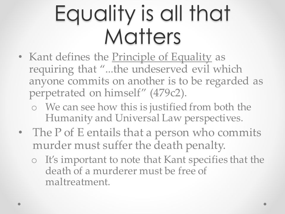 "Equality is all that Matters Kant defines the Principle of Equality as requiring that ""...the undeserved evil which anyone commits on another is to be"