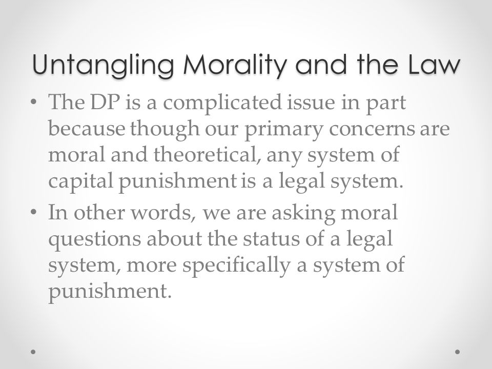 Untangling Morality and the Law The DP is a complicated issue in part because though our primary concerns are moral and theoretical, any system of cap