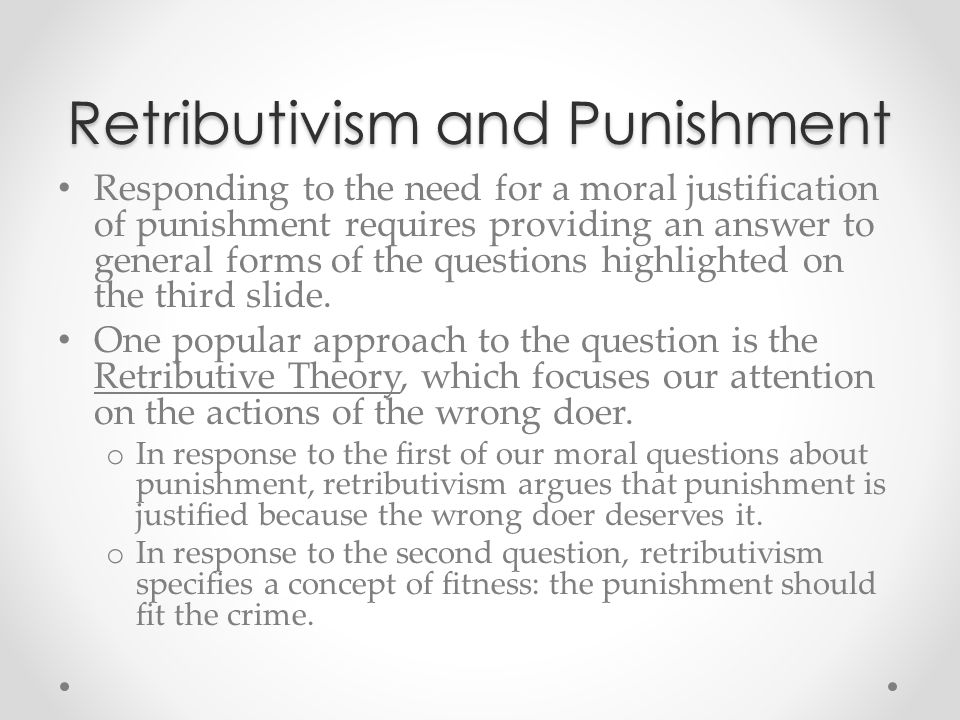 Retributivism and Punishment Responding to the need for a moral justification of punishment requires providing an answer to general forms of the quest