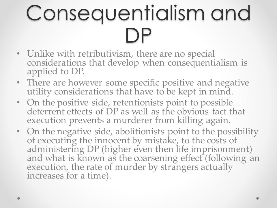 Consequentialism and DP Unlike with retributivism, there are no special considerations that develop when consequentialism is applied to DP. There are