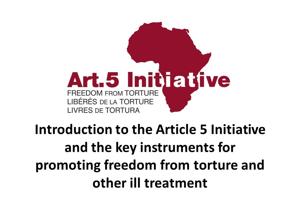 Introduction to the Article 5 Initiative and the key instruments for promoting freedom from torture and other ill treatment