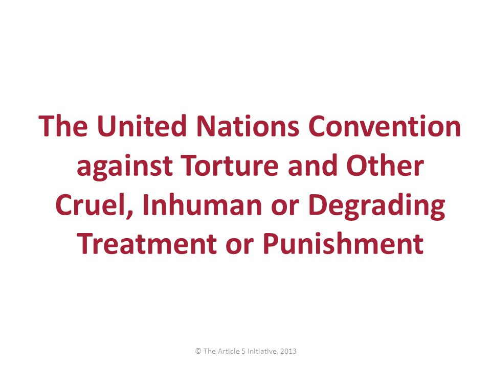 The United Nations Convention against Torture and Other Cruel, Inhuman or Degrading Treatment or Punishment