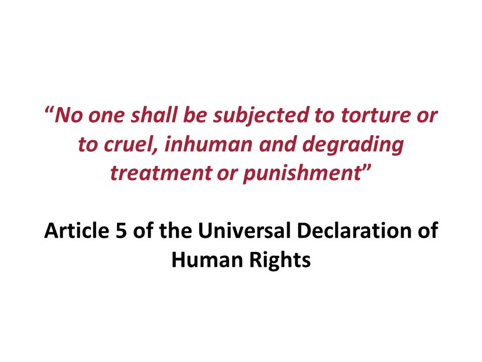 No one shall be subjected to torture or to cruel, inhuman and degrading treatment or punishment Article 5 of the Universal Declaration of Human Rights
