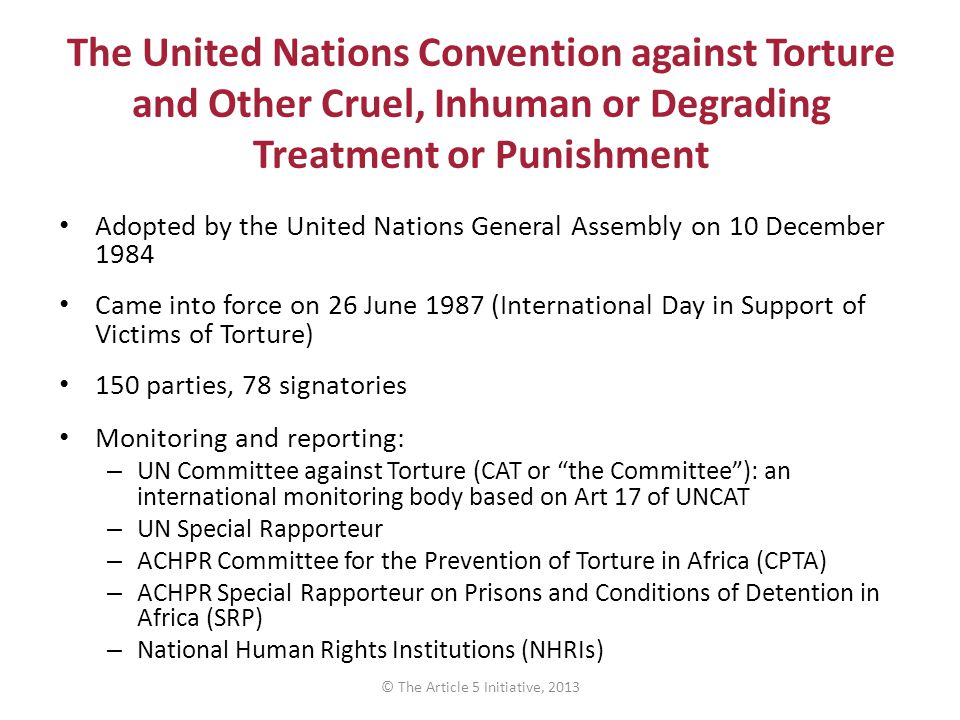 The United Nations Convention against Torture and Other Cruel, Inhuman or Degrading Treatment or Punishment Adopted by the United Nations General Assembly on 10 December 1984 Came into force on 26 June 1987 (International Day in Support of Victims of Torture) 150 parties, 78 signatories Monitoring and reporting: – UN Committee against Torture (CAT or the Committee ): an international monitoring body based on Art 17 of UNCAT – UN Special Rapporteur – ACHPR Committee for the Prevention of Torture in Africa (CPTA) – ACHPR Special Rapporteur on Prisons and Conditions of Detention in Africa (SRP) – National Human Rights Institutions (NHRIs) © The Article 5 Initiative, 2013