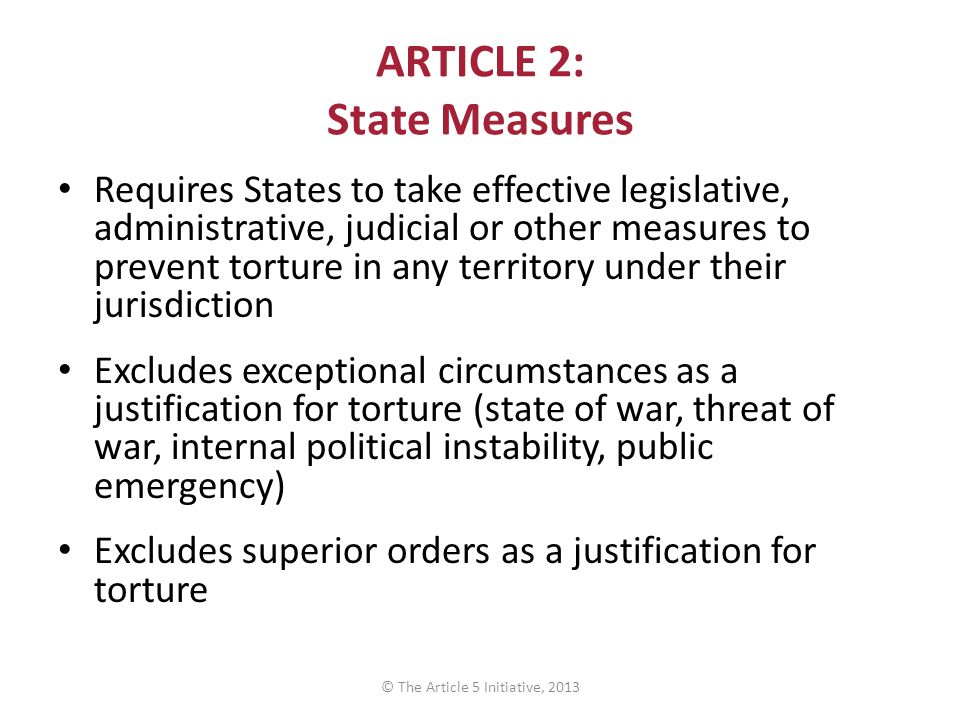 ARTICLE 2: State Measures Requires States to take effective legislative, administrative, judicial or other measures to prevent torture in any territory under their jurisdiction Excludes exceptional circumstances as a justification for torture (state of war, threat of war, internal political instability, public emergency) Excludes superior orders as a justification for torture © The Article 5 Initiative, 2013