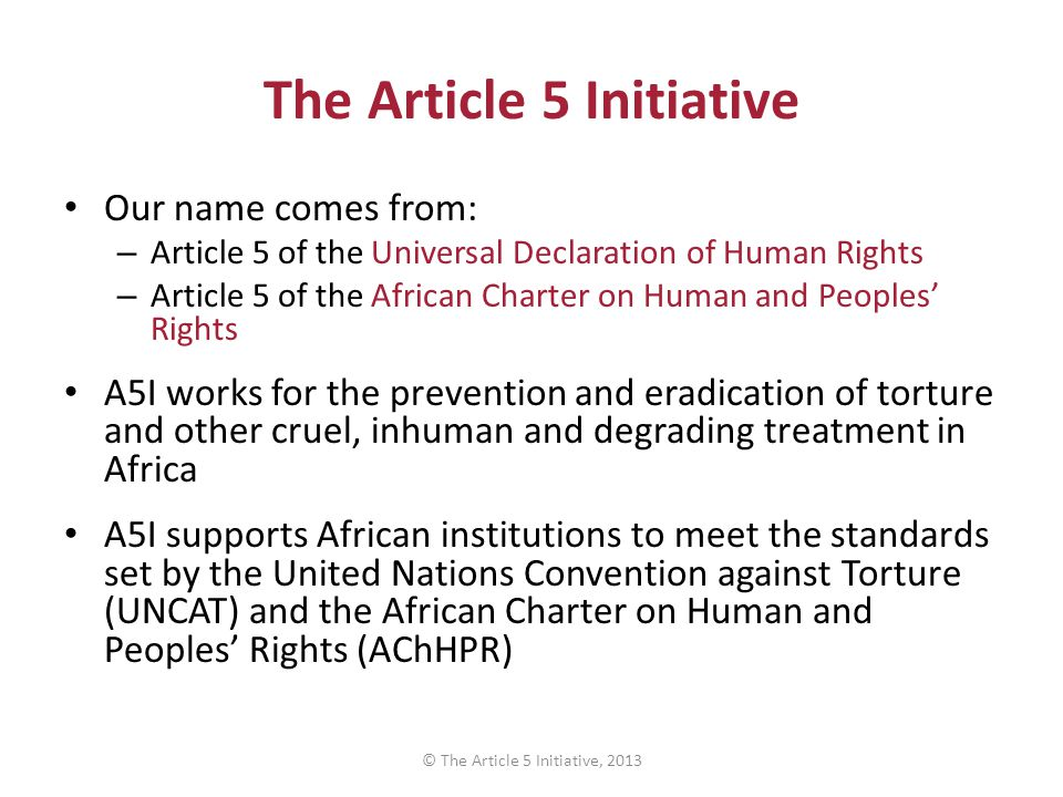 ARTICLE 13 Complaints Each State Party shall ensure that any individual who alleges that he/she has been subjected to torture in any territory under its jurisdiction has the right to complain to, and to have his/her case promptly examined by, competent authorities ARTICLE 14 Redress, Compensation and Rehabilitation Each State Party shall ensure in its legal system that victims of torture obtain redress and have an enforceable right to fair and adequate compensation © The Article 5 Initiative, 2013