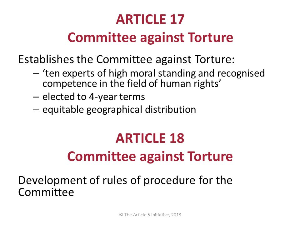 ARTICLE 17 Committee against Torture Establishes the Committee against Torture: – 'ten experts of high moral standing and recognised competence in the field of human rights' – elected to 4-year terms – equitable geographical distribution ARTICLE 18 Committee against Torture Development of rules of procedure for the Committee © The Article 5 Initiative, 2013