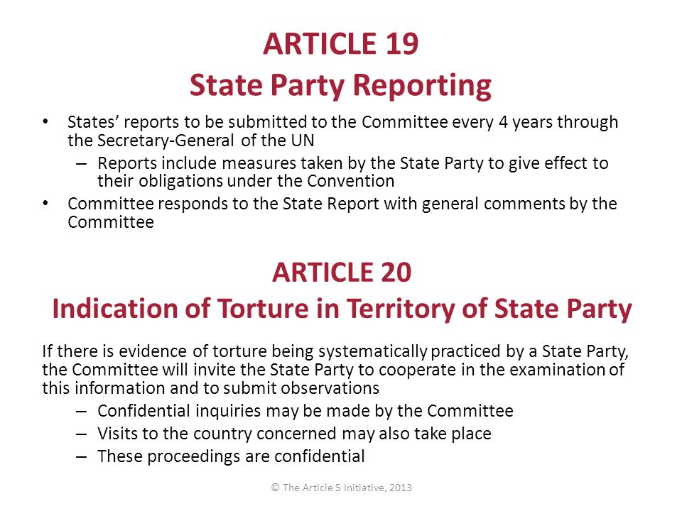 ARTICLE 19 State Party Reporting States' reports to be submitted to the Committee every 4 years through the Secretary-General of the UN – Reports include measures taken by the State Party to give effect to their obligations under the Convention Committee responds to the State Report with general comments by the Committee ARTICLE 20 Indication of Torture in Territory of State Party If there is evidence of torture being systematically practiced by a State Party, the Committee will invite the State Party to cooperate in the examination of this information and to submit observations – Confidential inquiries may be made by the Committee – Visits to the country concerned may also take place – These proceedings are confidential © The Article 5 Initiative, 2013