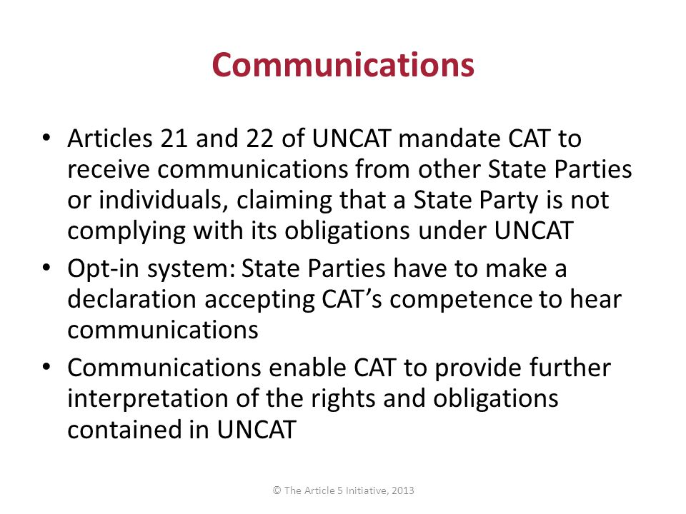 Communications Articles 21 and 22 of UNCAT mandate CAT to receive communications from other State Parties or individuals, claiming that a State Party is not complying with its obligations under UNCAT Opt-in system: State Parties have to make a declaration accepting CAT's competence to hear communications Communications enable CAT to provide further interpretation of the rights and obligations contained in UNCAT © The Article 5 Initiative, 2013
