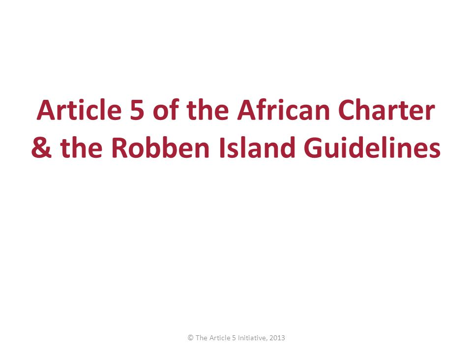 Article 5 of the African Charter & the Robben Island Guidelines © The Article 5 Initiative, 2013