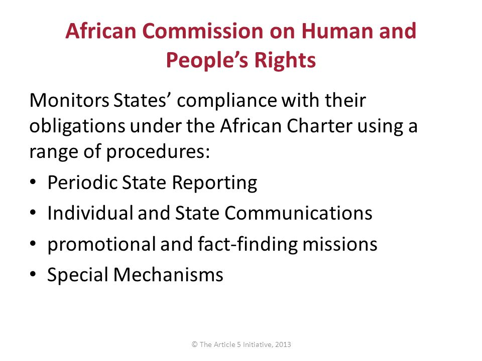 African Commission on Human and People's Rights Monitors States' compliance with their obligations under the African Charter using a range of procedures: Periodic State Reporting Individual and State Communications promotional and fact-finding missions Special Mechanisms © The Article 5 Initiative, 2013