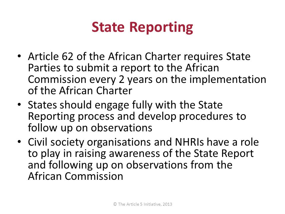 State Reporting Article 62 of the African Charter requires State Parties to submit a report to the African Commission every 2 years on the implementation of the African Charter States should engage fully with the State Reporting process and develop procedures to follow up on observations Civil society organisations and NHRIs have a role to play in raising awareness of the State Report and following up on observations from the African Commission © The Article 5 Initiative, 2013