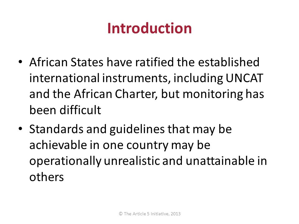 Introduction African States have ratified the established international instruments, including UNCAT and the African Charter, but monitoring has been difficult Standards and guidelines that may be achievable in one country may be operationally unrealistic and unattainable in others © The Article 5 Initiative, 2013