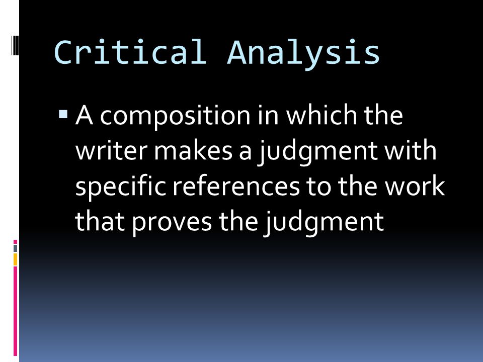 Critical Analysis  A composition in which the writer makes a judgment with specific references to the work that proves the judgment