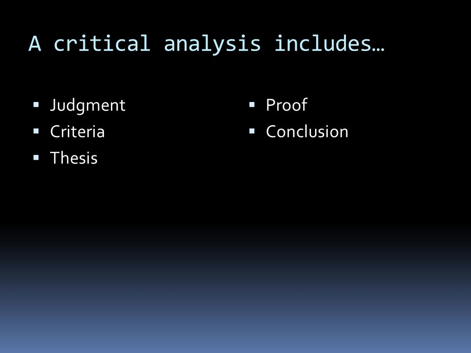 A critical analysis includes…  Judgment  Criteria  Thesis  Proof  Conclusion