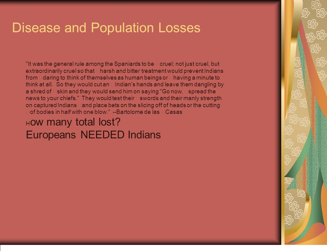 Disease and Population Losses It was the general rule among the Spaniards to be cruel; not just cruel, but extraordinarily cruel so that harsh and bitter treatment would prevent Indians from daring to think of themselves as human beings or having a minute to think at all.