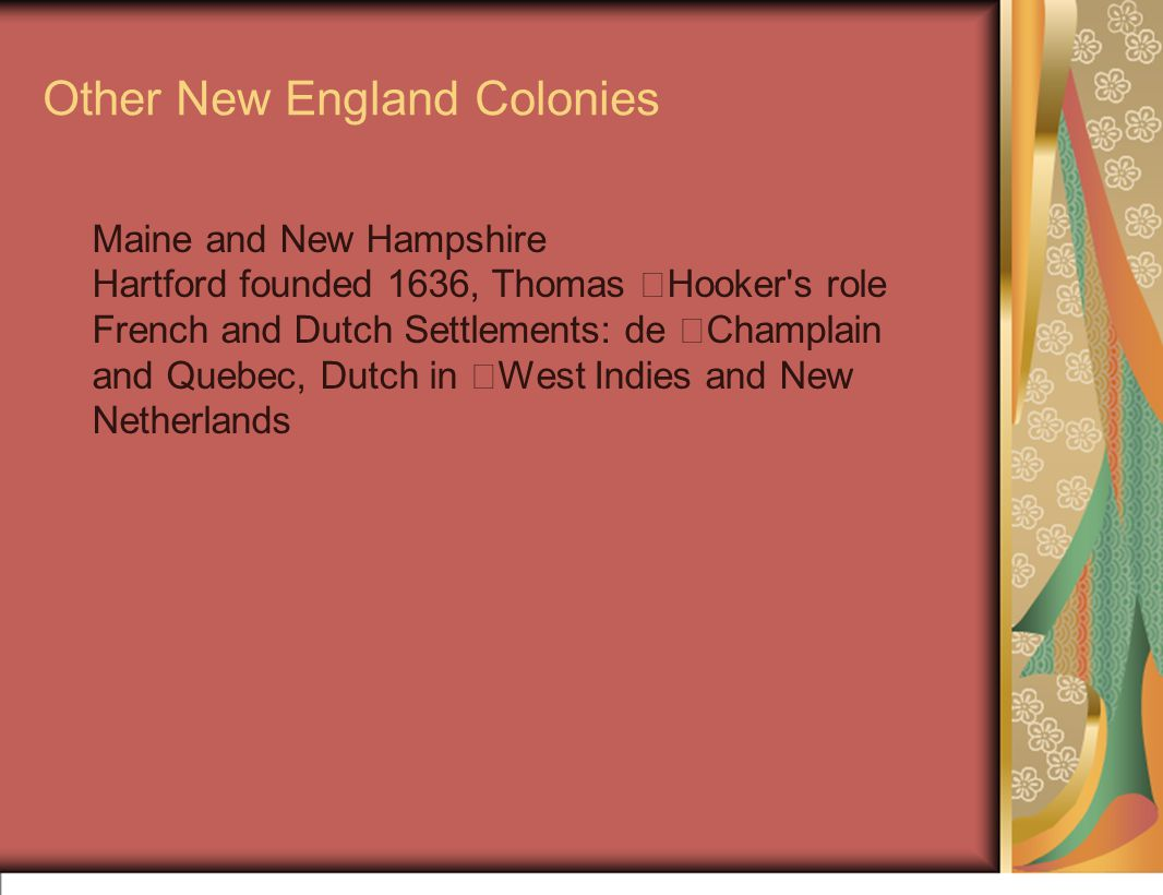 Other New England Colonies Maine and New Hampshire Hartford founded 1636, Thomas Hooker s role French and Dutch Settlements: de Champlain and Quebec, Dutch in West Indies and New Netherlands