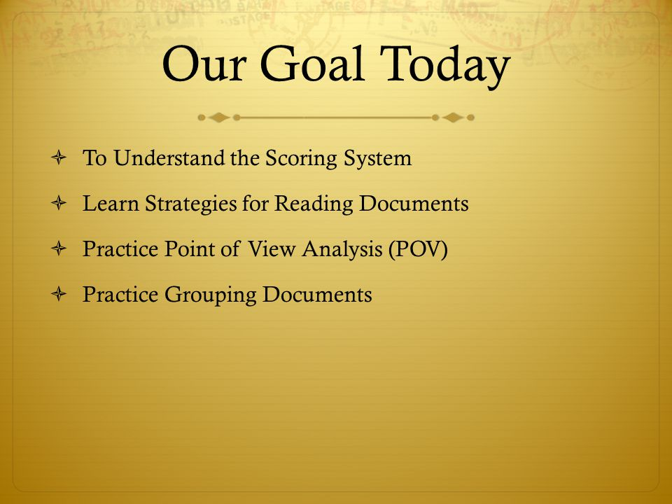 Our Goal Today  To Understand the Scoring System  Learn Strategies for Reading Documents  Practice Point of View Analysis (POV)  Practice Grouping Documents
