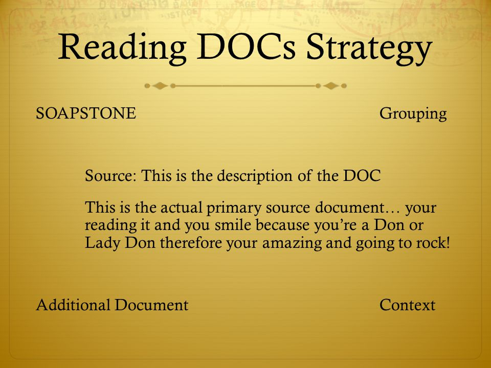 Reading DOCs Strategy SOAPSTONEGrouping Source: This is the description of the DOC This is the actual primary source document… your reading it and you smile because you're a Don or Lady Don therefore your amazing and going to rock.