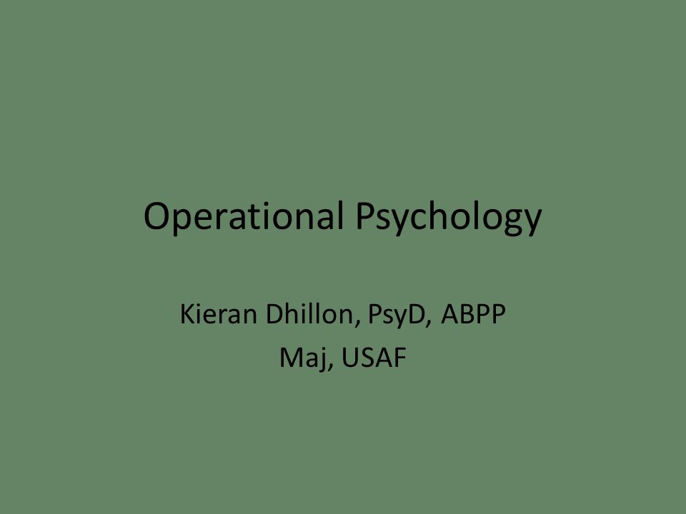 Operational Psychology Kieran Dhillon, PsyD, ABPP Maj, USAF