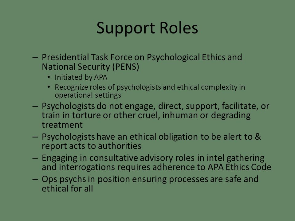 Support Roles – Presidential Task Force on Psychological Ethics and National Security (PENS) Initiated by APA Recognize roles of psychologists and ethical complexity in operational settings – Psychologists do not engage, direct, support, facilitate, or train in torture or other cruel, inhuman or degrading treatment – Psychologists have an ethical obligation to be alert to & report acts to authorities – Engaging in consultative advisory roles in intel gathering and interrogations requires adherence to APA Ethics Code – Ops psychs in position ensuring processes are safe and ethical for all