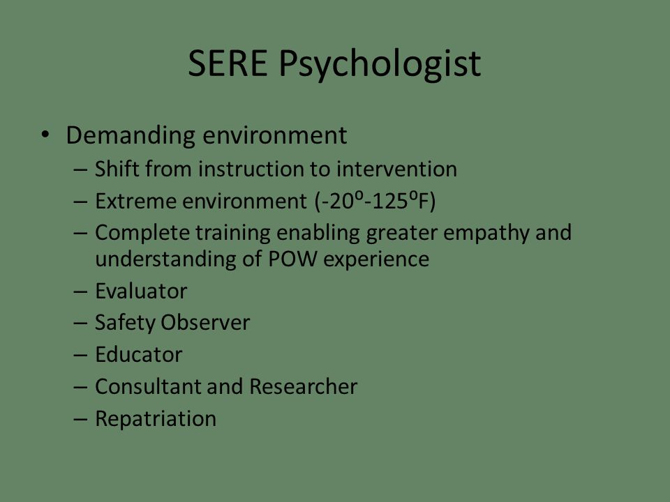 SERE Psychologist Demanding environment – Shift from instruction to intervention – Extreme environment (-20⁰-125⁰F) – Complete training enabling greater empathy and understanding of POW experience – Evaluator – Safety Observer – Educator – Consultant and Researcher – Repatriation