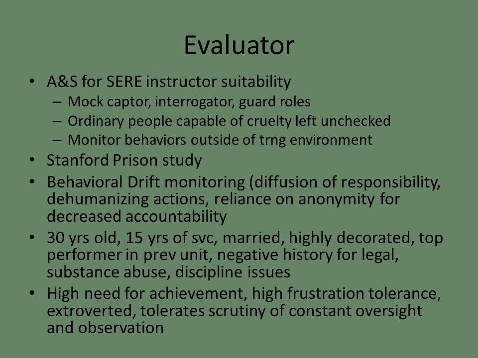 Evaluator A&S for SERE instructor suitability – Mock captor, interrogator, guard roles – Ordinary people capable of cruelty left unchecked – Monitor behaviors outside of trng environment Stanford Prison study Behavioral Drift monitoring (diffusion of responsibility, dehumanizing actions, reliance on anonymity for decreased accountability 30 yrs old, 15 yrs of svc, married, highly decorated, top performer in prev unit, negative history for legal, substance abuse, discipline issues High need for achievement, high frustration tolerance, extroverted, tolerates scrutiny of constant oversight and observation