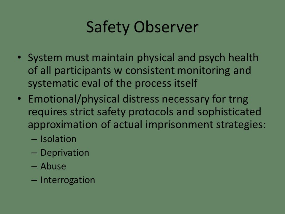 Safety Observer System must maintain physical and psych health of all participants w consistent monitoring and systematic eval of the process itself Emotional/physical distress necessary for trng requires strict safety protocols and sophisticated approximation of actual imprisonment strategies: – Isolation – Deprivation – Abuse – Interrogation