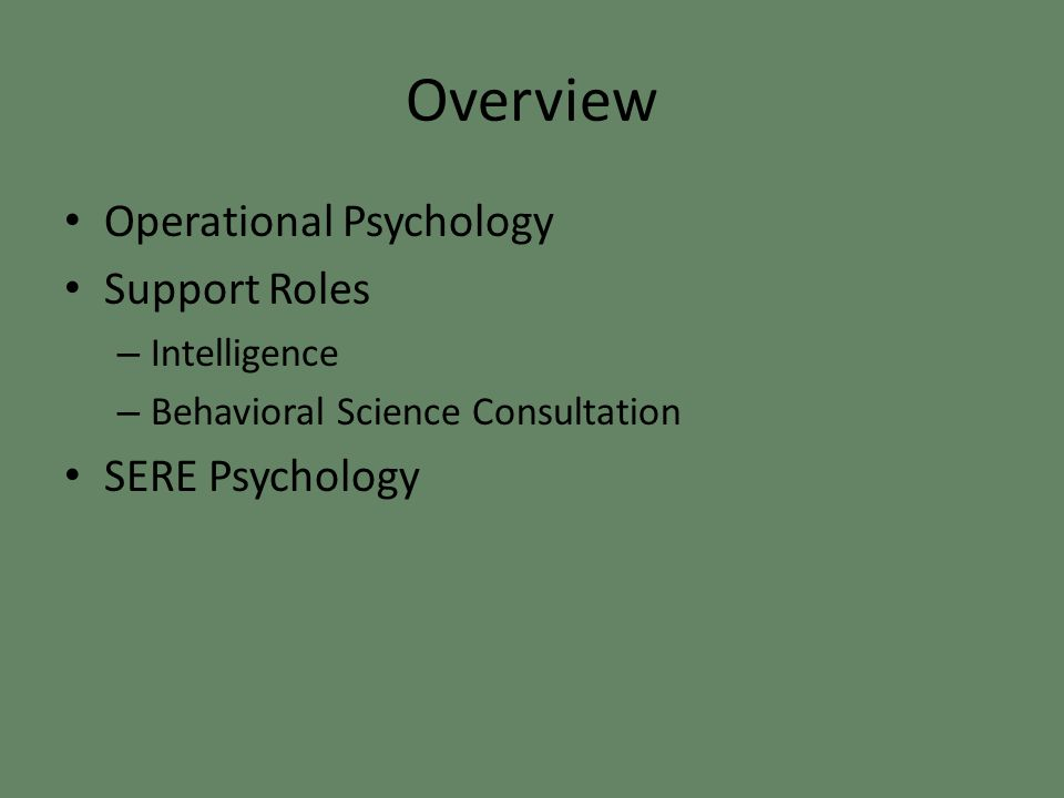Overview Operational Psychology Support Roles – Intelligence – Behavioral Science Consultation SERE Psychology
