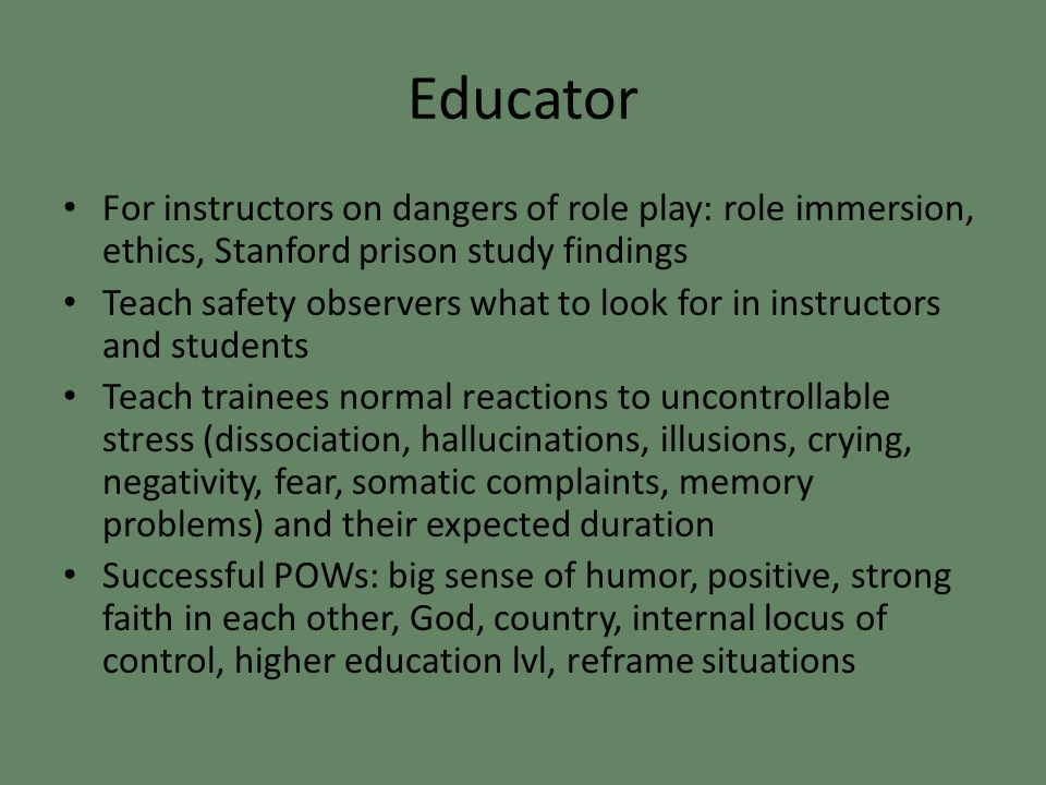 Educator For instructors on dangers of role play: role immersion, ethics, Stanford prison study findings Teach safety observers what to look for in instructors and students Teach trainees normal reactions to uncontrollable stress (dissociation, hallucinations, illusions, crying, negativity, fear, somatic complaints, memory problems) and their expected duration Successful POWs: big sense of humor, positive, strong faith in each other, God, country, internal locus of control, higher education lvl, reframe situations